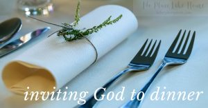 Inviting God to dinner is both simple and profound.
