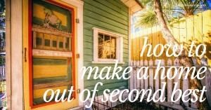 Many times in life, it's essential that you learn how to make a home out of second best.