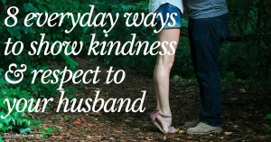 Struggling with showing kindness and respect to your husband? Trying 8 everyday ways may help a lot ...