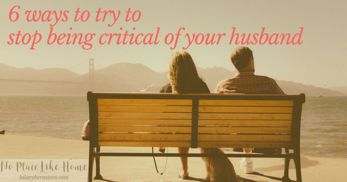 When you want to try to stop being critical of your husband, here are 6 things to try!