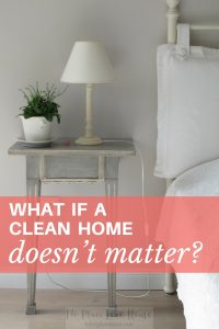 You may put so much time into caring for your home. But what if a clean home doesn't matter?