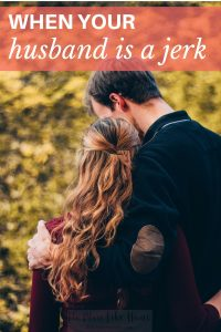 When your husband is a jerk, marriage can seem like an awful punishment. Here's how to cope.