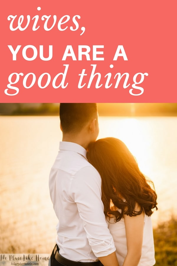 Believe it or not, if you're a wife you are a good thing. (Or at least you should be a good thing!)