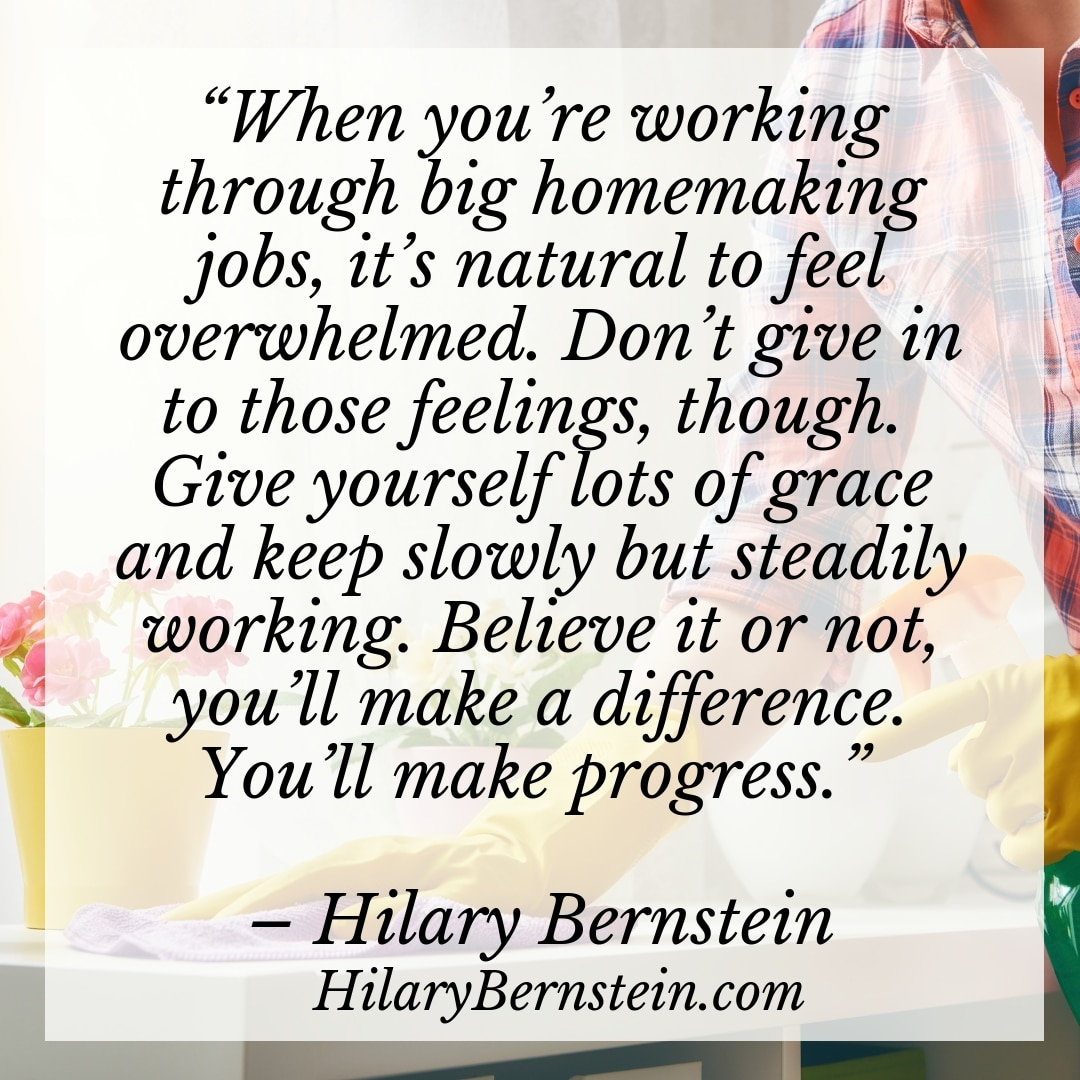 """When you're working through big homemaking jobs, it's natural to feel overwhelmed. Don't give in to those feelings, though. Give yourself lots of grace and keep slowly but steadily working. Believe it or not, you'll make a difference. You'll make progress."" – Hilary Bernstein, HilaryBernstein.com"