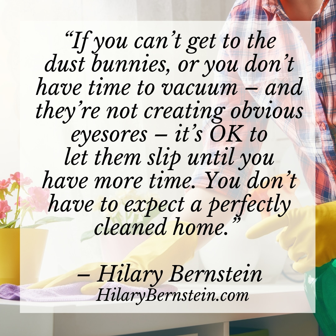 """If you can't get to the dust bunnies, or you don't have time to vacuum – and they're not creating obvious eyesores – it's OK to let them slip until you have more time. You don't have to expect a perfectly cleaned home."" - Hilary Bernstein, HilaryBernstein.com"