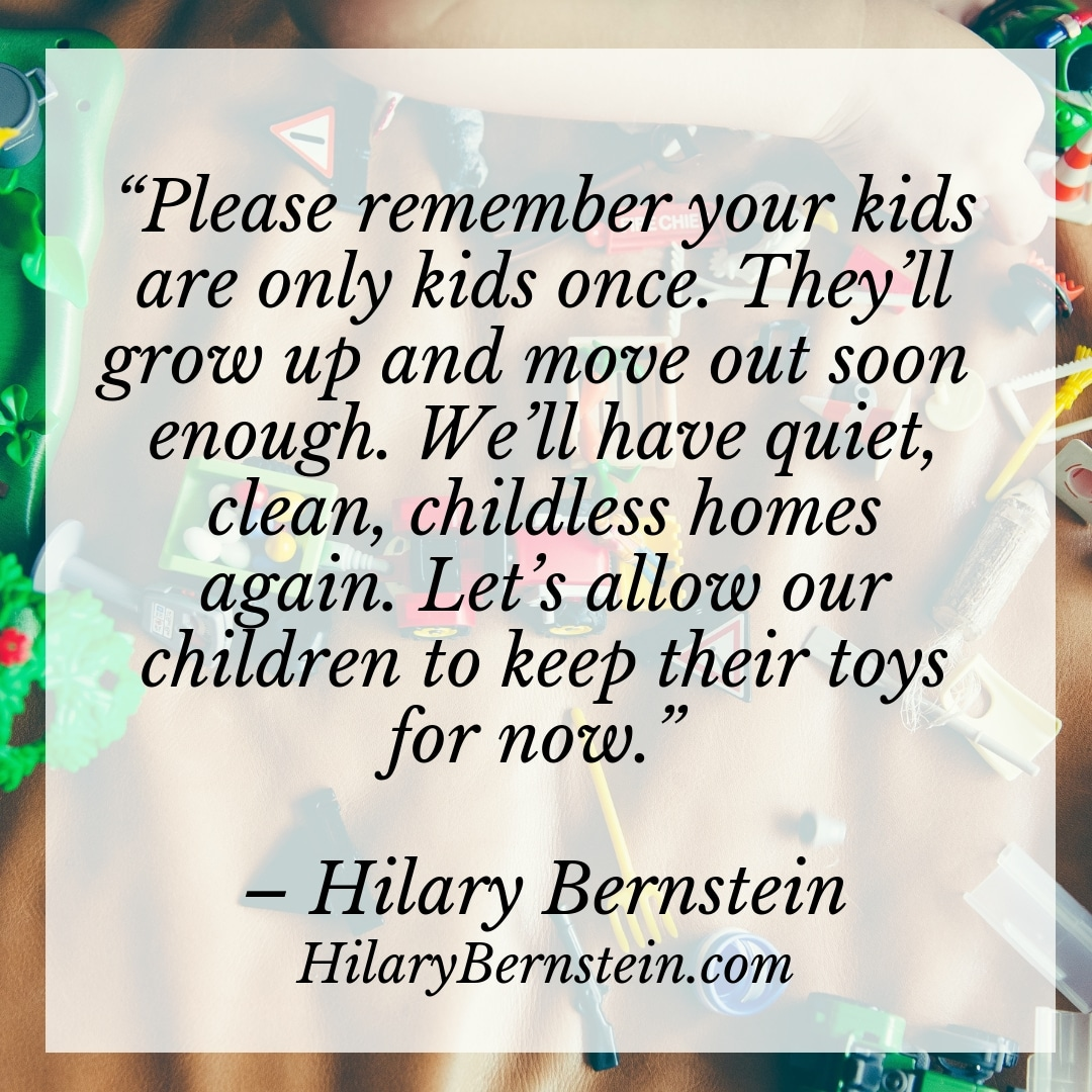 """Please remember your kids are only kids once. They'll grow up and move out soon enough. We'll have quiet, clean, childless homes again. Let's allow our children to keep their toys for now."" – Hilary Bernstein, HilaryBernstein.com"