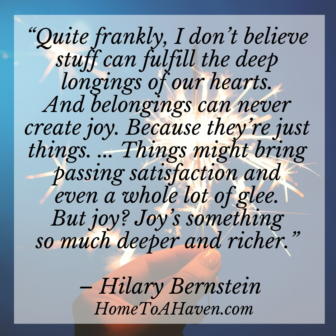 """Quite frankly, I don't believe stuff can fulfill the deep longings of our hearts. And belongings can never create joy. Because they're just things. ... Things might bring passing satisfaction and even a whole lot of glee. But joy? Joy's something so much deeper and richer."" - Hilary Bernstein, HomeToAHaven.com"