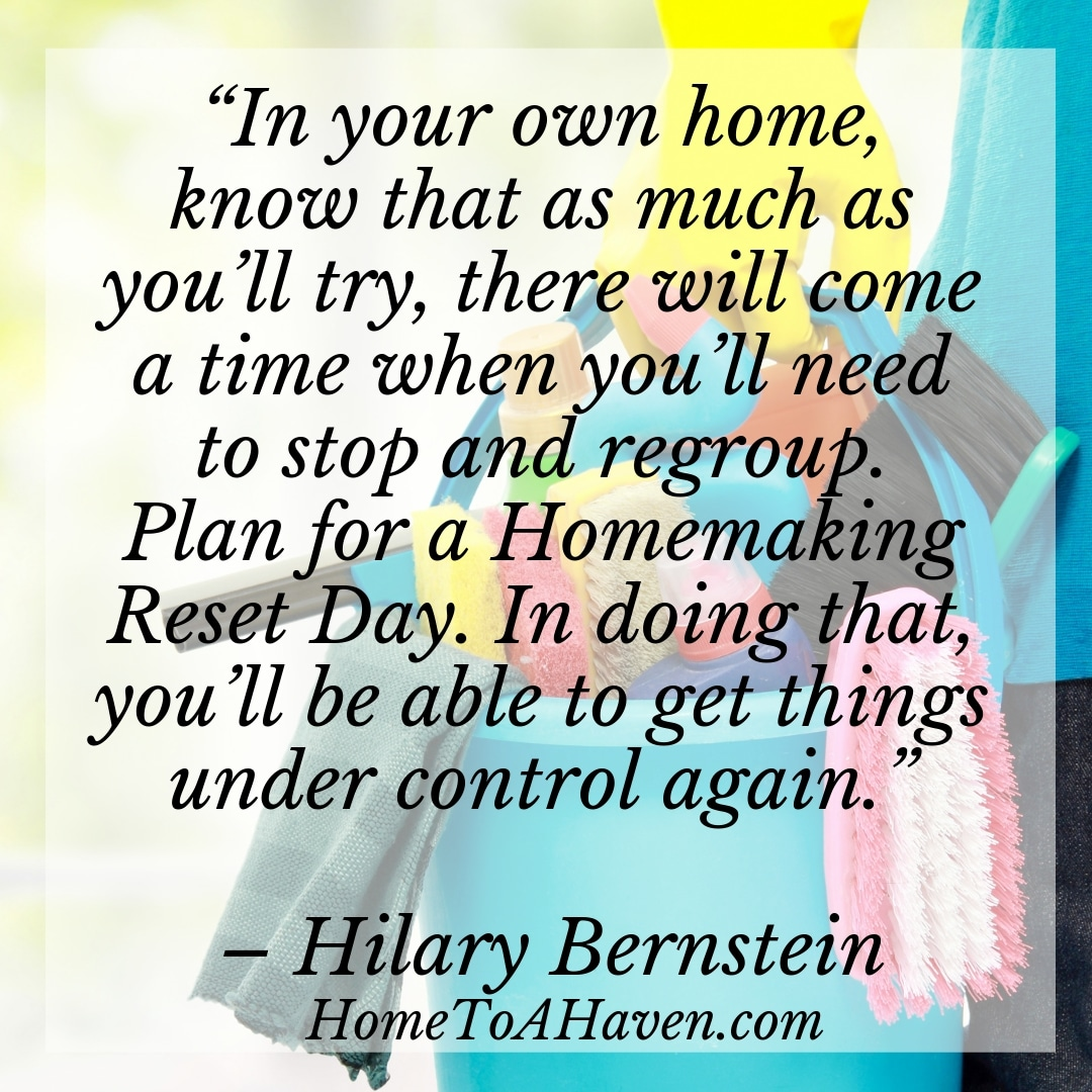 """In your own home, know that as much as you'll try, there will come a time when you'll need to stop and regroup. Plan for a Homemaking Reset Day. In doing that, you'll be able to get things under control again."" - Hilary Bernstein, HomeToAHaven.com"