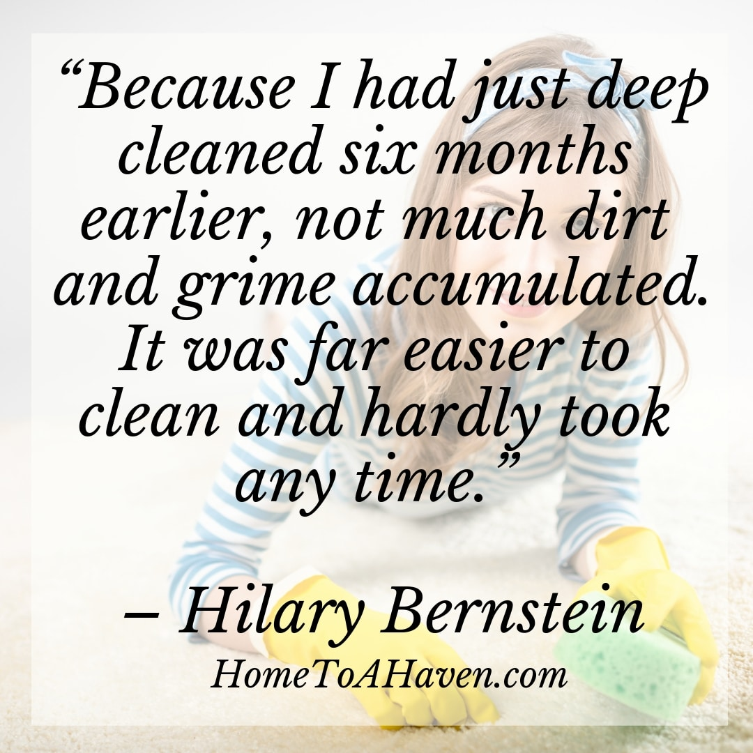 """Because I had just deep cleaned six months earlier, not much dirt and grime accumulated. It was far easier to clean and hardly took any time."" - Hilary Bernstein, HomeToAHaven.com"